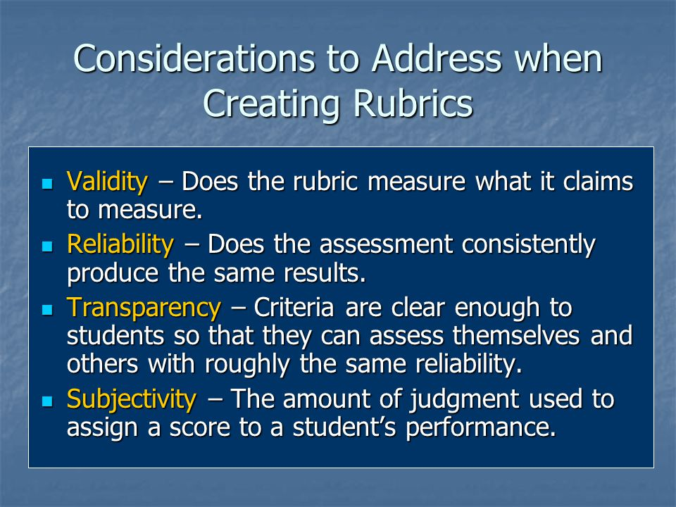 Considerations to Address when Creating Rubrics Validity – Does the rubric measure what it claims to measure.