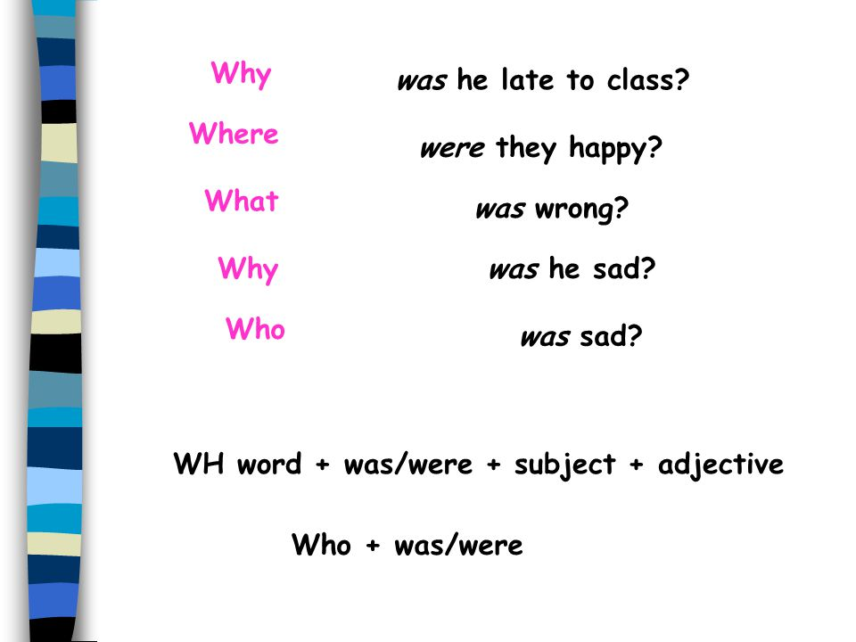 """WH questions with the verb """"to be"""" When we ask a WH question using the verb """"to be"""", the WH question always appears first. Whywas he late to class? Wh"""