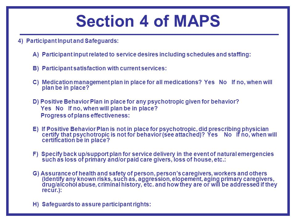 Section 4 of MAPS 4) Participant Input and Safeguards: A) Participant input related to service desires including schedules and staffing: B) Participant satisfaction with current services: C) Medication management plan in place for all medications.