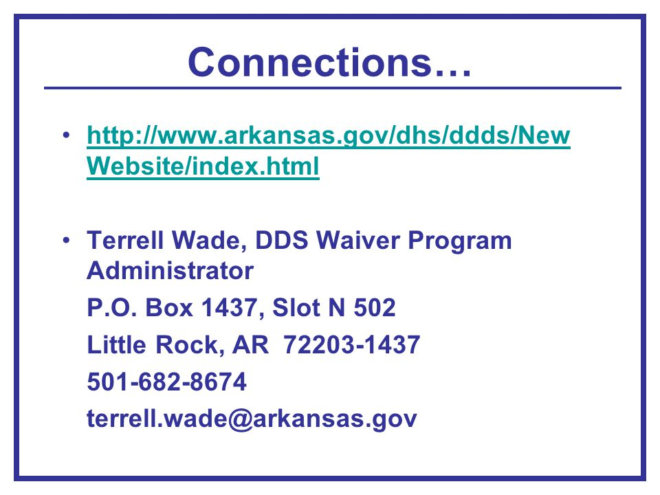 Connections… http://www.arkansas.gov/dhs/ddds/New Website/index.htmlhttp://www.arkansas.gov/dhs/ddds/New Website/index.html Terrell Wade, DDS Waiver Program Administrator P.O.