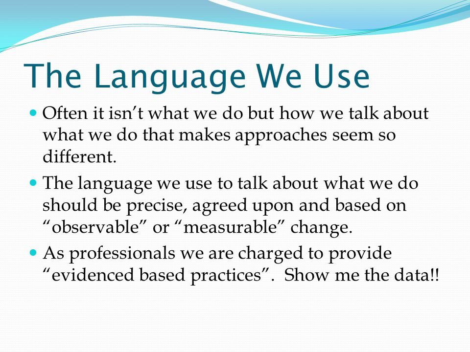 The Language We Use Often it isn't what we do but how we talk about what we do that makes approaches seem so different.