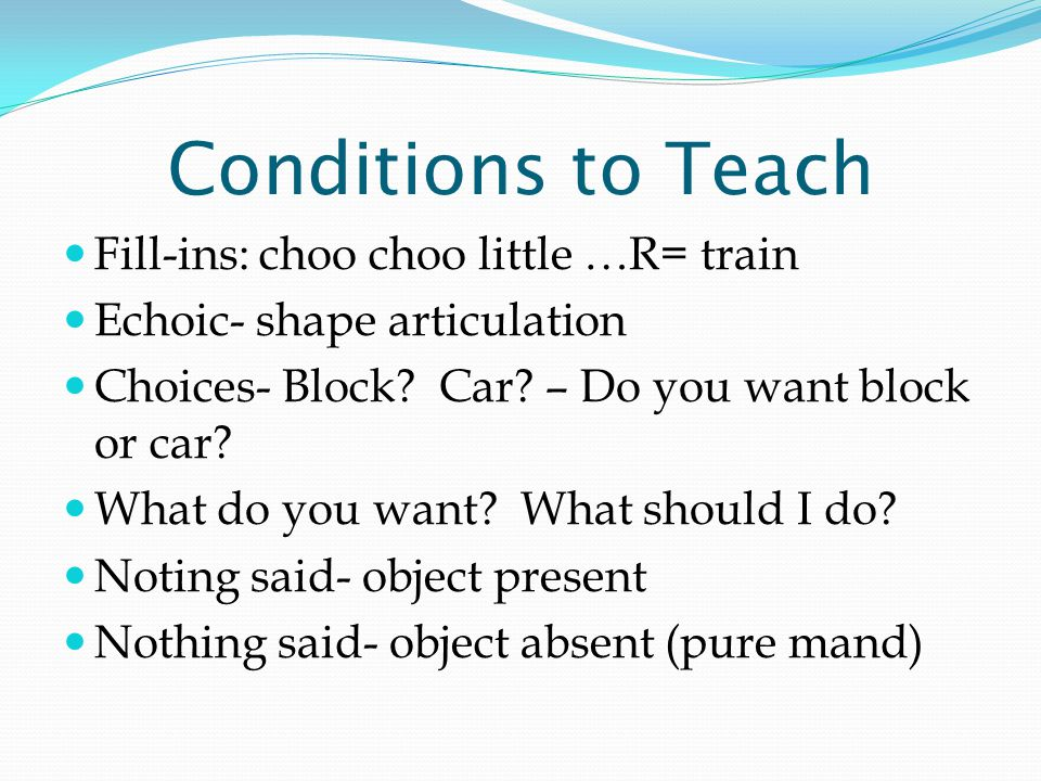 Conditions to Teach Fill-ins: choo choo little …R= train Echoic- shape articulation Choices- Block.