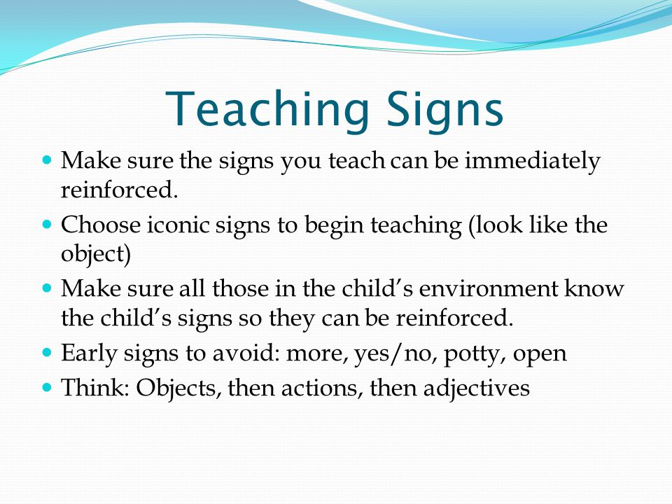 Teaching Signs Make sure the signs you teach can be immediately reinforced.