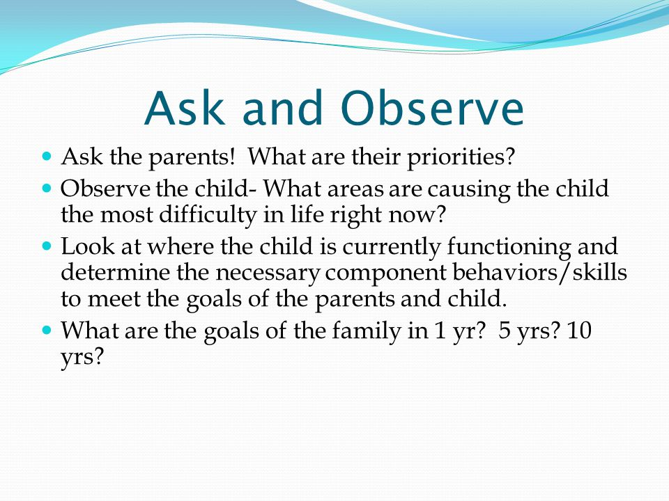 Ask and Observe Ask the parents. What are their priorities.