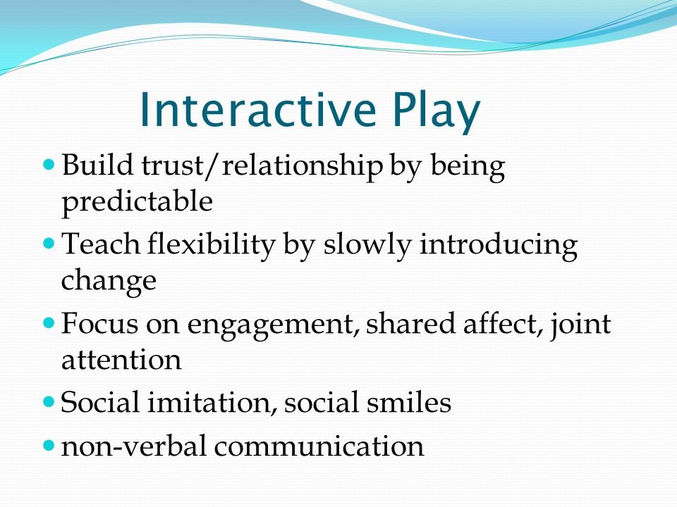 Interactive Play Build trust/relationship by being predictable Teach flexibility by slowly introducing change Focus on engagement, shared affect, joint attention Social imitation, social smiles non-verbal communication