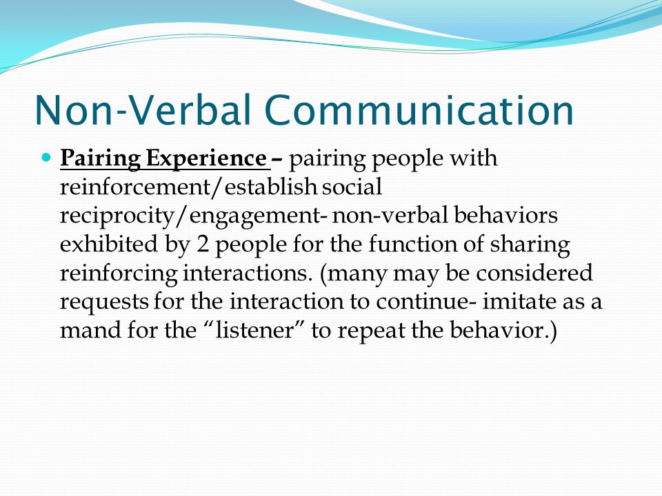 Non-Verbal Communication Pairing Experience – pairing people with reinforcement/establish social reciprocity/engagement- non-verbal behaviors exhibited by 2 people for the function of sharing reinforcing interactions.