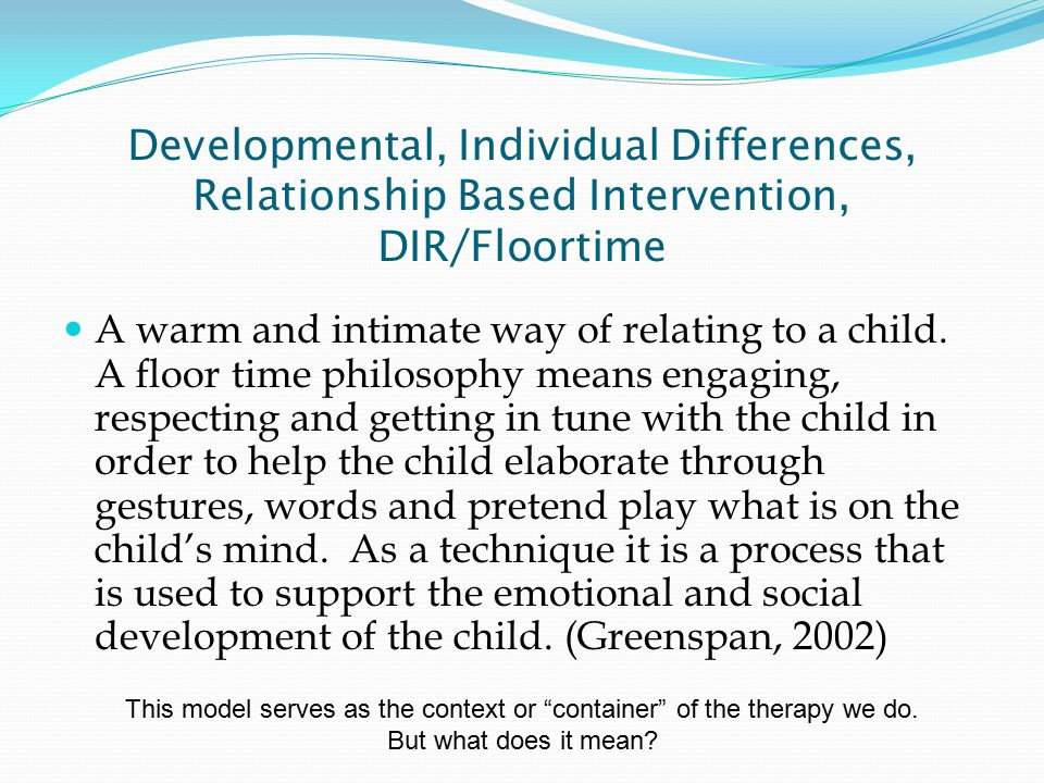 Developmental, Individual Differences, Relationship Based Intervention, DIR/Floortime A warm and intimate way of relating to a child.