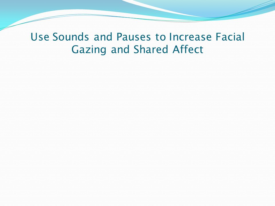 Use Sounds and Pauses to Increase Facial Gazing and Shared Affect
