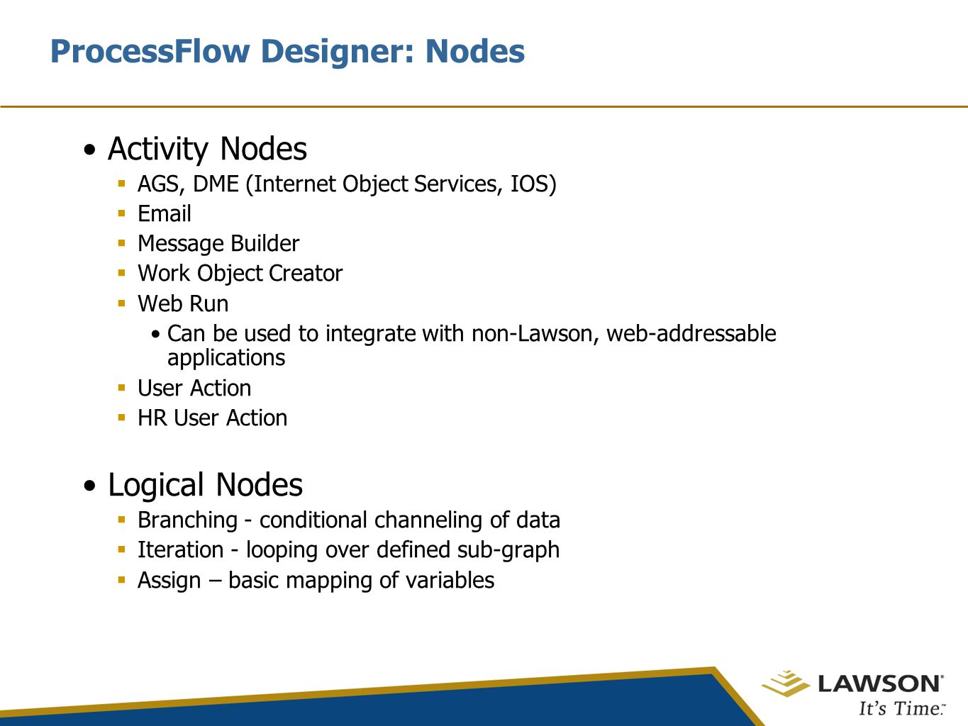ProcessFlow Designer: Nodes Activity Nodes  AGS, DME (Internet Object Services, IOS)  Email  Message Builder  Work Object Creator  Web Run Can be used to integrate with non-Lawson, web-addressable applications  User Action  HR User Action Logical Nodes  Branching - conditional channeling of data  Iteration - looping over defined sub-graph  Assign – basic mapping of variables