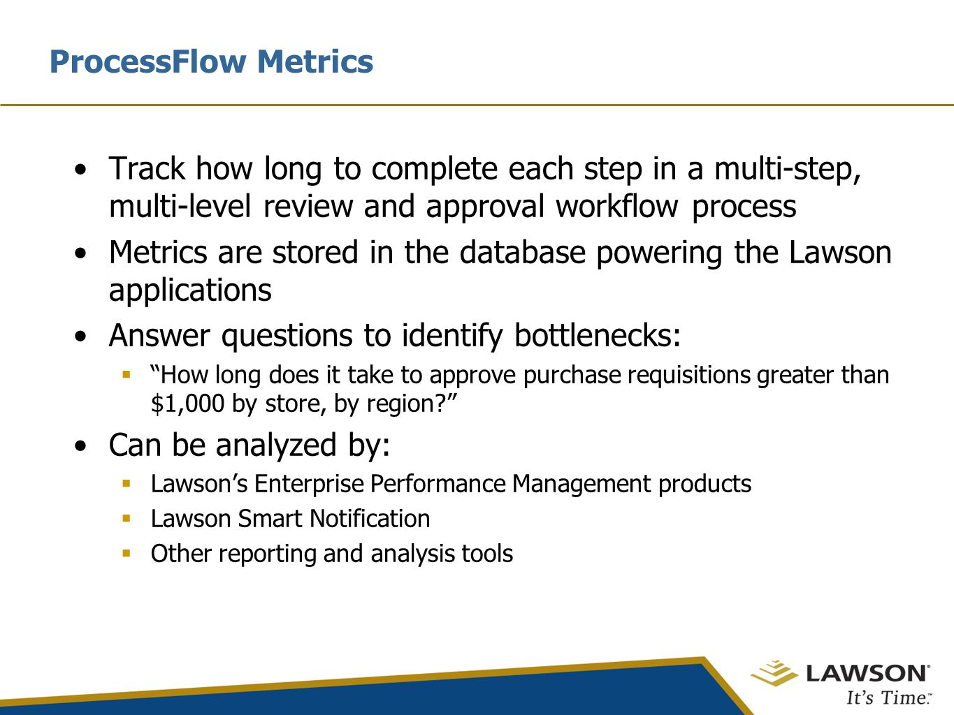 ProcessFlow Metrics Track how long to complete each step in a multi-step, multi-level review and approval workflow process Metrics are stored in the database powering the Lawson applications Answer questions to identify bottlenecks:  How long does it take to approve purchase requisitions greater than $1,000 by store, by region? Can be analyzed by:  Lawson's Enterprise Performance Management products  Lawson Smart Notification  Other reporting and analysis tools