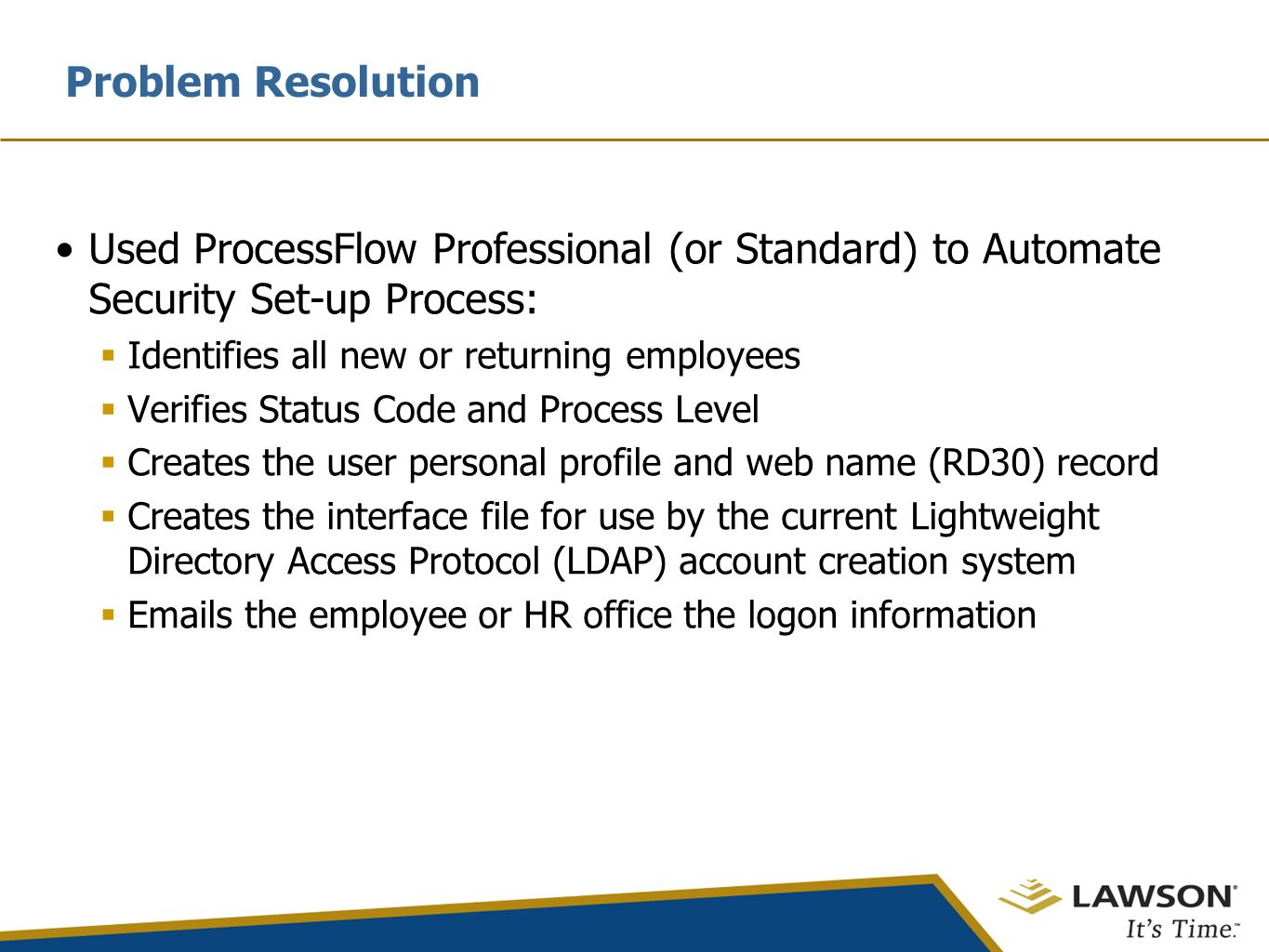 Problem Resolution Used ProcessFlow Professional (or Standard) to Automate Security Set-up Process:  Identifies all new or returning employees  Verifies Status Code and Process Level  Creates the user personal profile and web name (RD30) record  Creates the interface file for use by the current Lightweight Directory Access Protocol (LDAP) account creation system  Emails the employee or HR office the logon information