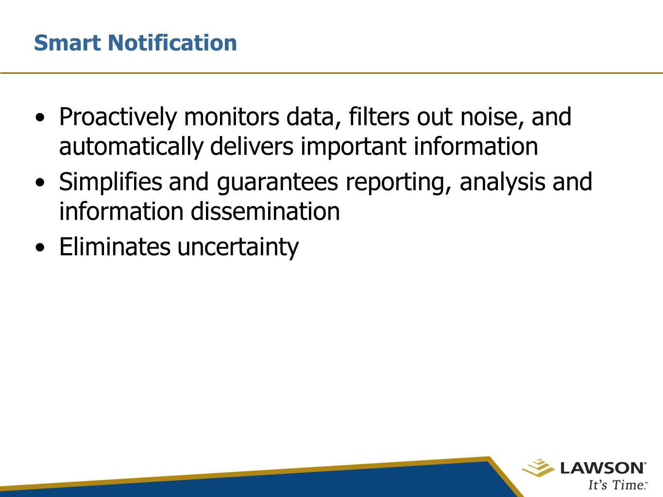 Proactively monitors data, filters out noise, and automatically delivers important information Simplifies and guarantees reporting, analysis and information dissemination Eliminates uncertainty