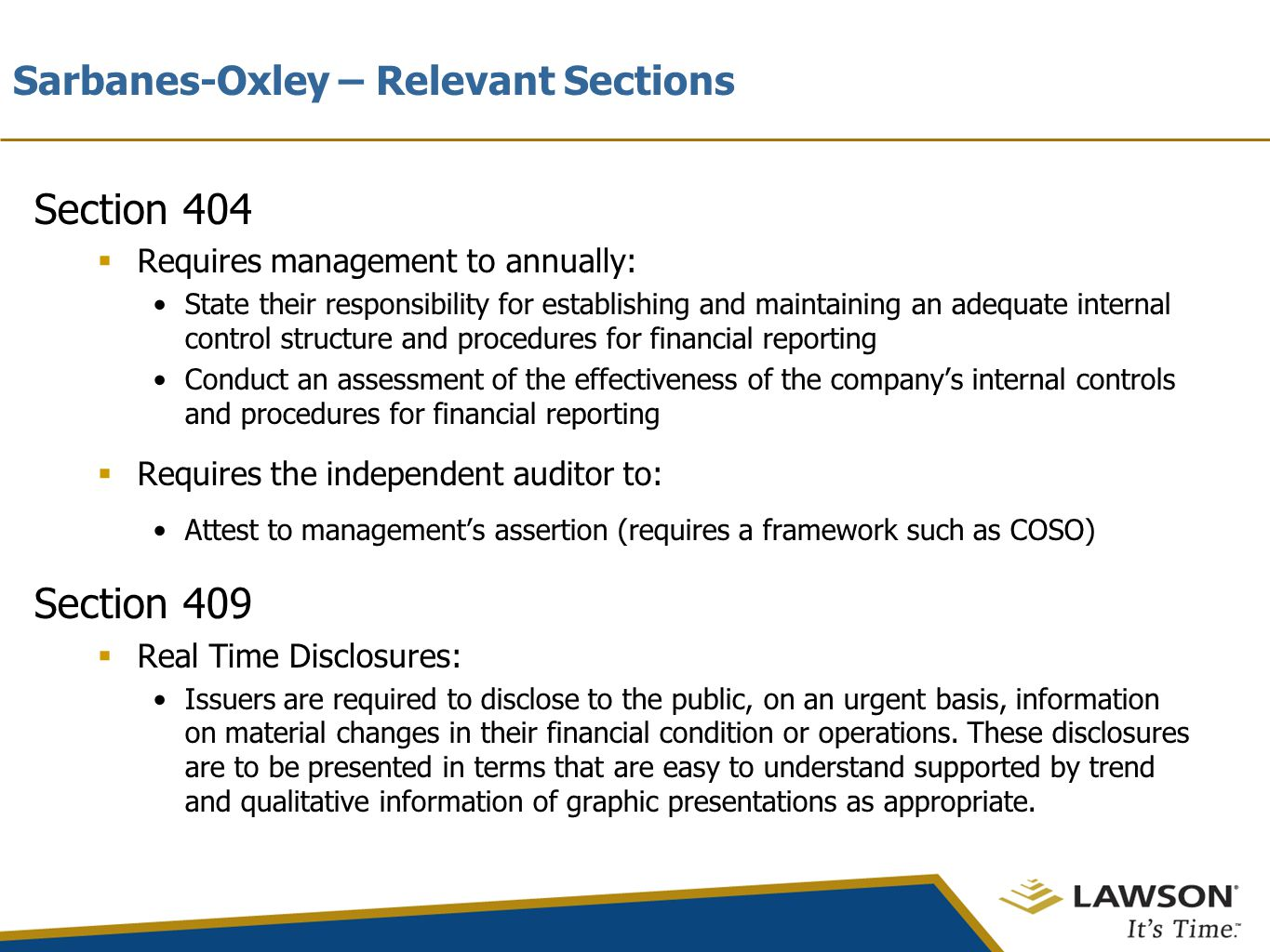 Sarbanes-Oxley – Relevant Sections Section 404  Requires management to annually: State their responsibility for establishing and maintaining an adequate internal control structure and procedures for financial reporting Conduct an assessment of the effectiveness of the company's internal controls and procedures for financial reporting  Requires the independent auditor to: Attest to management's assertion (requires a framework such as COSO) Section 409  Real Time Disclosures: Issuers are required to disclose to the public, on an urgent basis, information on material changes in their financial condition or operations.
