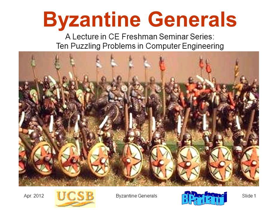 Apr. 2012Byzantine GeneralsSlide 1 Byzantine Generals A Lecture in CE Freshman Seminar Series: Ten Puzzling Problems in Computer Engineering