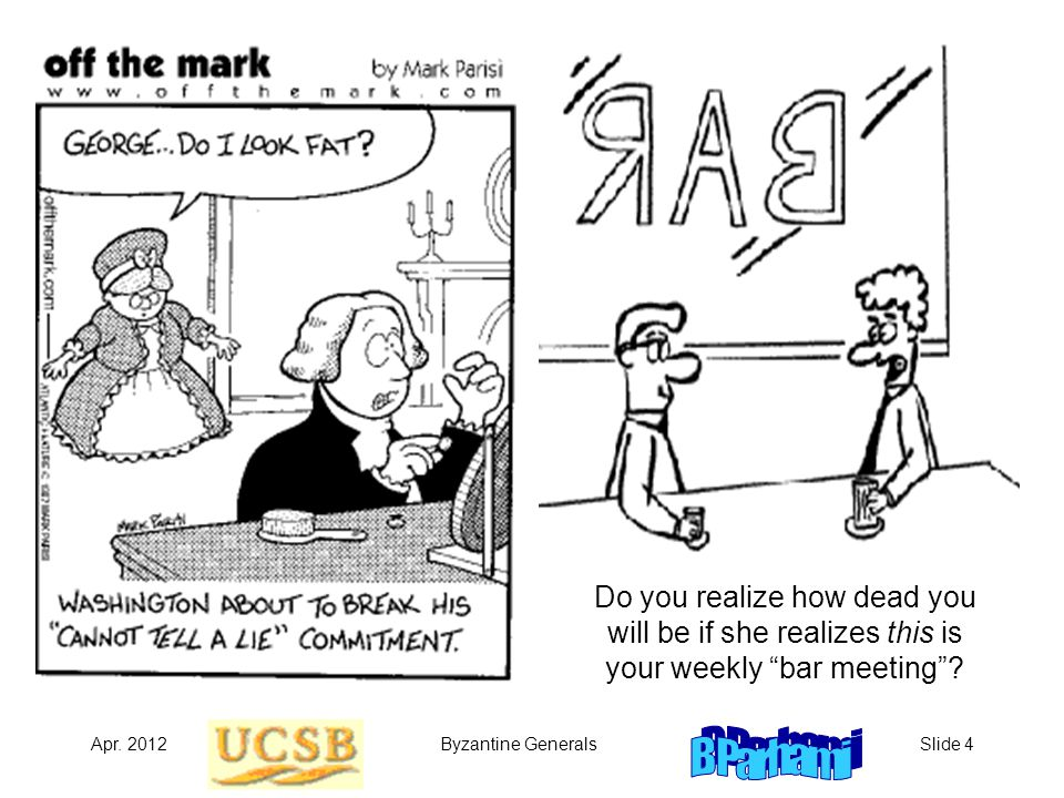 """Apr. 2012Byzantine GeneralsSlide 4 Do you realize how dead you will be if she realizes this is your weekly """"bar meeting""""?"""