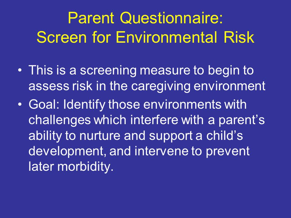 Parent Questionnaire: Screen for Environmental Risk This is a screening measure to begin to assess risk in the caregiving environment Goal: Identify those environments with challenges which interfere with a parent's ability to nurture and support a child's development, and intervene to prevent later morbidity.