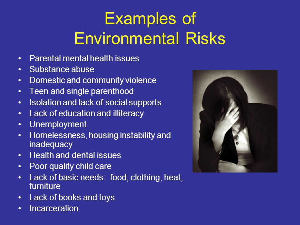 Examples of Environmental Risks Parental mental health issues Substance abuse Domestic and community violence Teen and single parenthood Isolation and lack of social supports Lack of education and illiteracy Unemployment Homelessness, housing instability and inadequacy Health and dental issues Poor quality child care Lack of basic needs: food, clothing, heat, furniture Lack of books and toys Incarceration