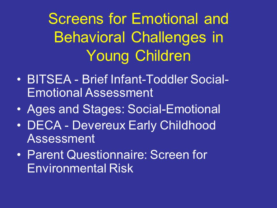 Screens for Emotional and Behavioral Challenges in Young Children BITSEA - Brief Infant-Toddler Social- Emotional Assessment Ages and Stages: Social-Emotional DECA - Devereux Early Childhood Assessment Parent Questionnaire: Screen for Environmental Risk