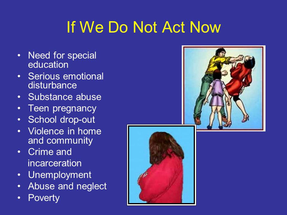 If We Do Not Act Now Need for special education Serious emotional disturbance Substance abuse Teen pregnancy School drop-out Violence in home and community Crime and incarceration Unemployment Abuse and neglect Poverty
