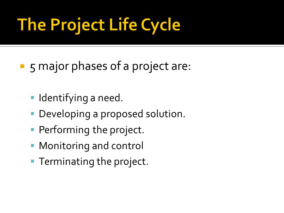  5 major phases of a project are:  Identifying a need.
