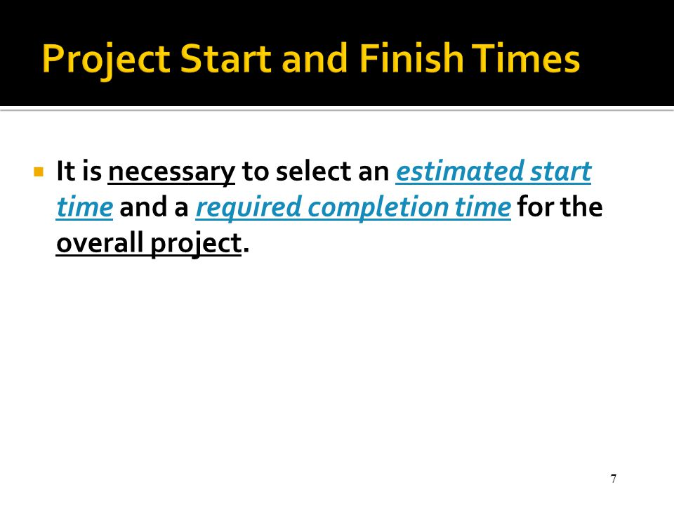 7  It is necessary to select an estimated start time and a required completion time for the overall project.