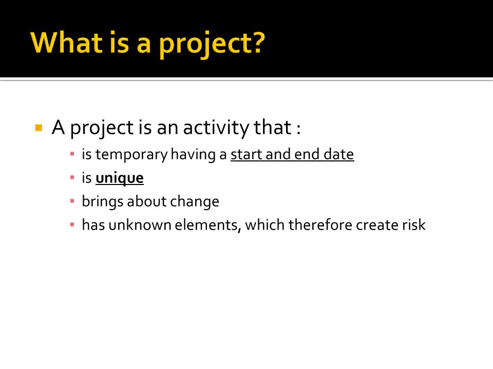  A project is an activity that : ▪ is temporary having a start and end date ▪ is unique ▪ brings about change ▪ has unknown elements, which therefore create risk