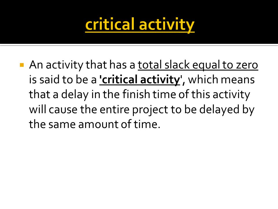  An activity that has a total slack equal to zero is said to be a critical activity , which means that a delay in the finish time of this activity will cause the entire project to be delayed by the same amount of time.