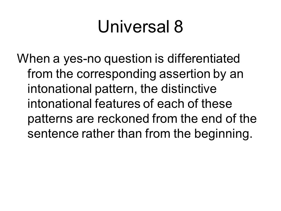 Universal 8 When a yes-no question is differentiated from the corresponding assertion by an intonational pattern, the distinctive intonational feature