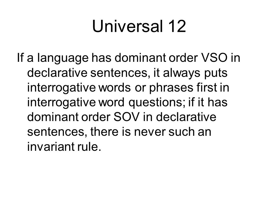 Universal 12 If a language has dominant order VSO in declarative sentences, it always puts interrogative words or phrases first in interrogative word
