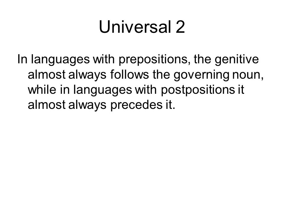 Universal 2 In languages with prepositions, the genitive almost always follows the governing noun, while in languages with postpositions it almost alw
