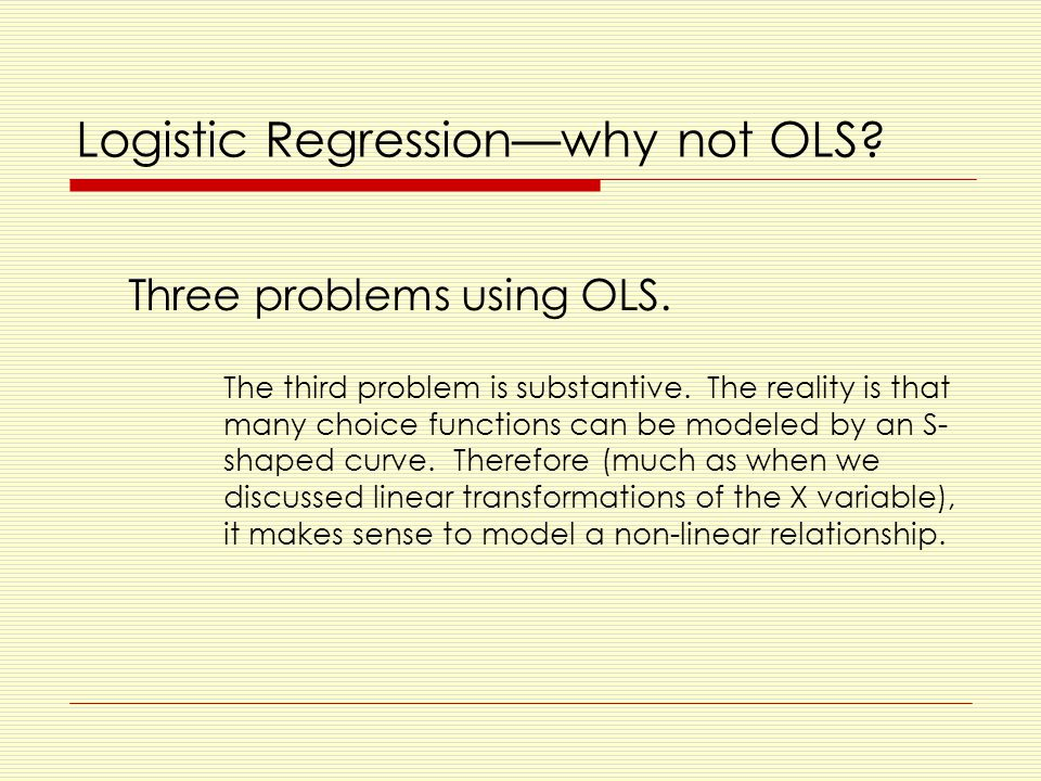 Logistic Regression—why not OLS. Three problems using OLS.