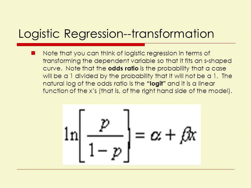 Logistic Regression--transformation Note that you can think of logistic regression in terms of transforming the dependent variable so that it fits an s-shaped curve.