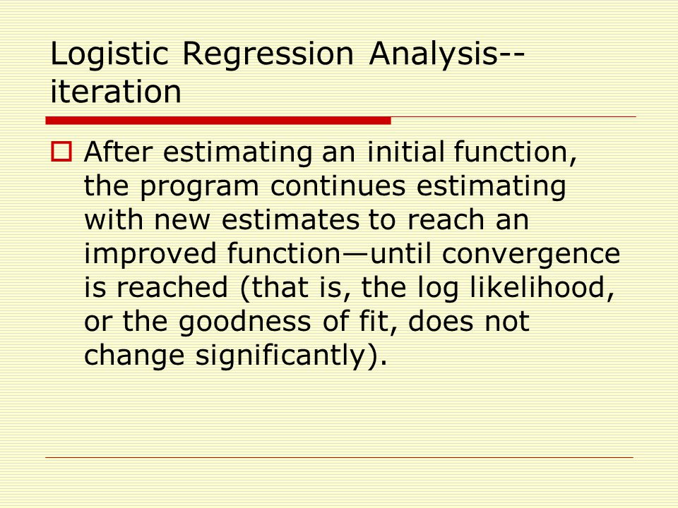 Logistic Regression Analysis-- iteration  After estimating an initial function, the program continues estimating with new estimates to reach an improved function—until convergence is reached (that is, the log likelihood, or the goodness of fit, does not change significantly).