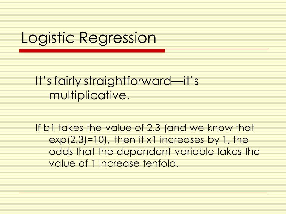 Logistic Regression It's fairly straightforward—it's multiplicative.