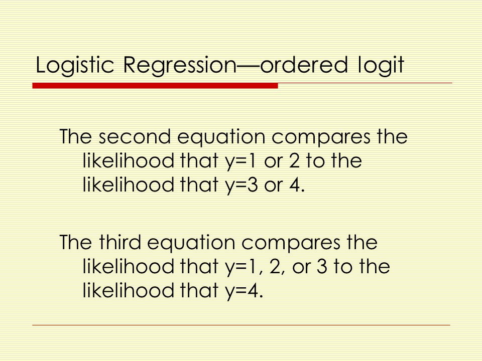 Logistic Regression—ordered logit The second equation compares the likelihood that y=1 or 2 to the likelihood that y=3 or 4.