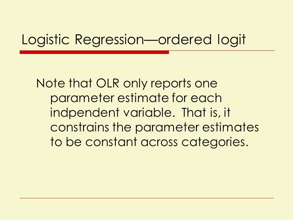 Logistic Regression—ordered logit Note that OLR only reports one parameter estimate for each indpendent variable.