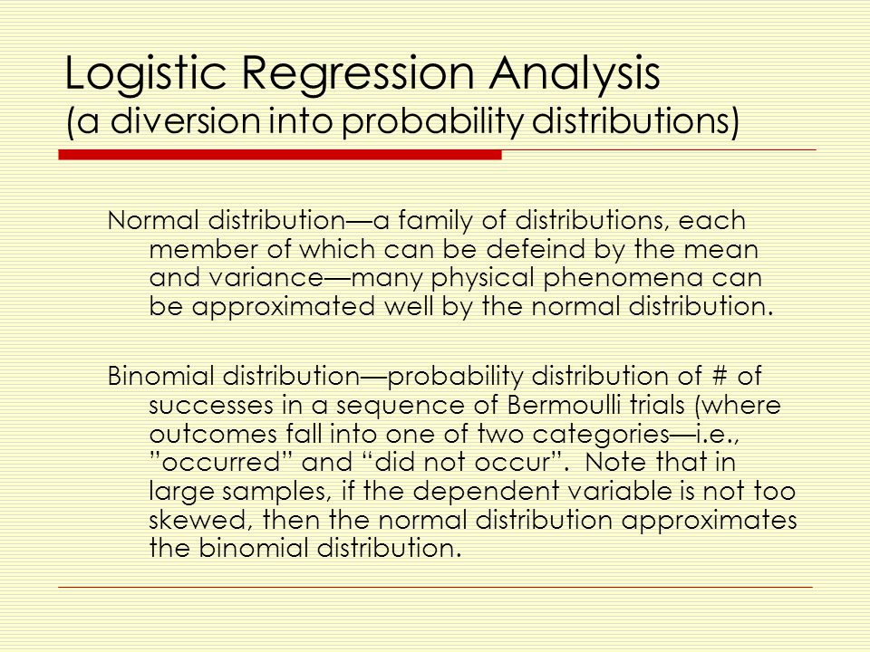 Logistic Regression Analysis (a diversion into probability distributions) Normal distribution—a family of distributions, each member of which can be defeind by the mean and variance—many physical phenomena can be approximated well by the normal distribution.