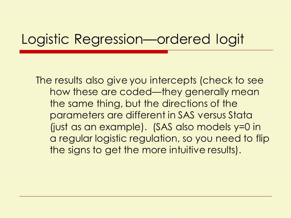 Logistic Regression—ordered logit The results also give you intercepts (check to see how these are coded—they generally mean the same thing, but the directions of the parameters are different in SAS versus Stata (just as an example).