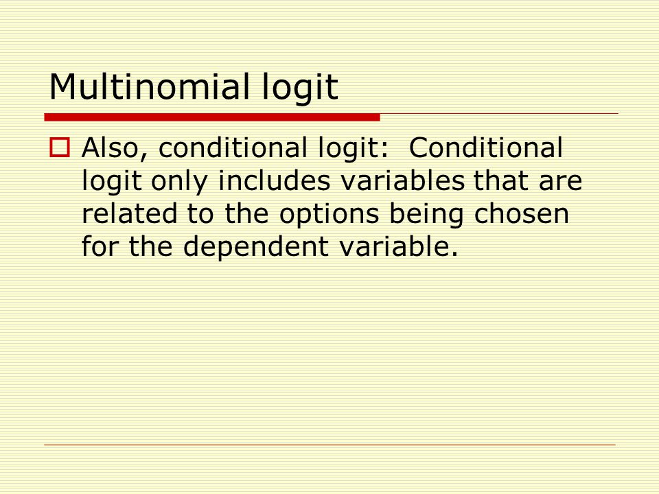 Multinomial logit  Also, conditional logit: Conditional logit only includes variables that are related to the options being chosen for the dependent variable.