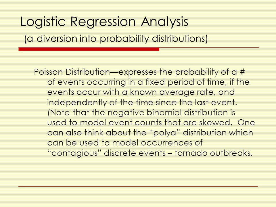 Logistic Regression Analysis (a diversion into probability distributions) Poisson Distribution—expresses the probability of a # of events occurring in a fixed period of time, if the events occur with a known average rate, and independently of the time since the last event.