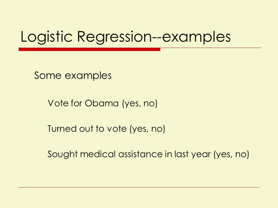 Logistic Regression--examples Some examples Vote for Obama (yes, no) Turned out to vote (yes, no) Sought medical assistance in last year (yes, no)