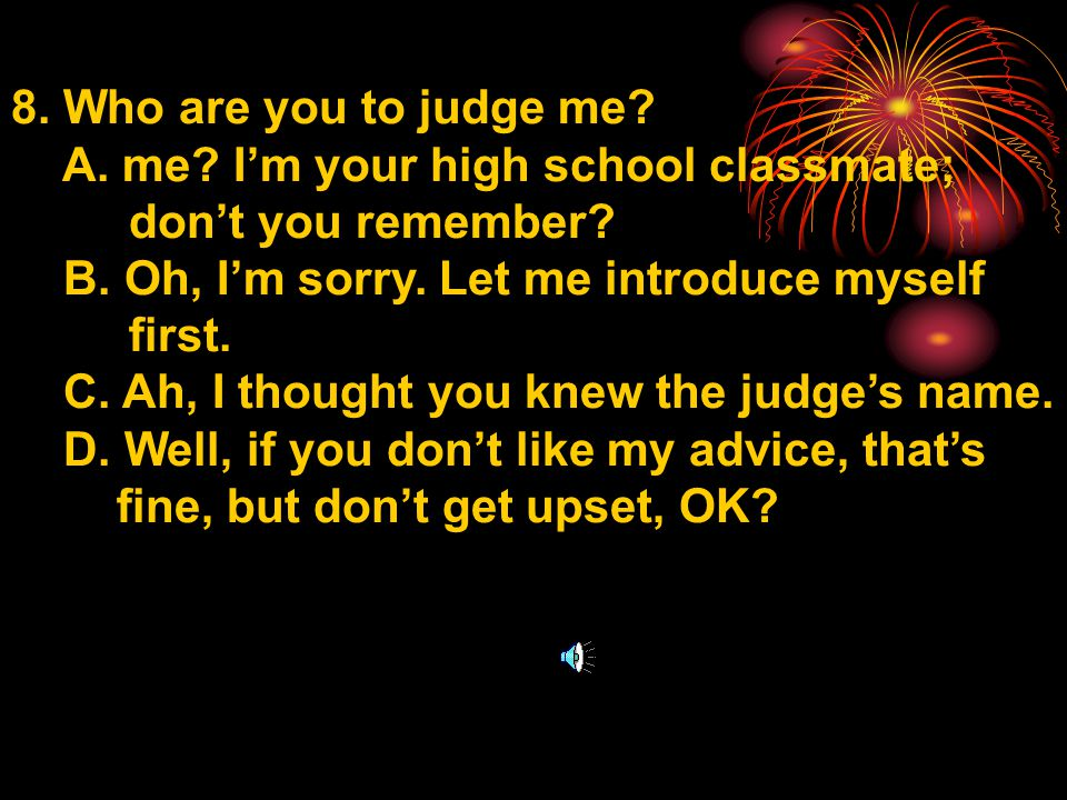 8. Who are you to judge me. A. me. I'm your high school classmate; don't you remember.