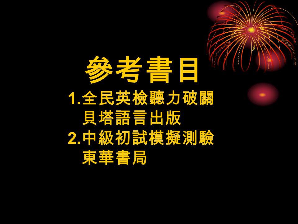 參考書目 1. 全民英檢聽力破關 貝塔語言出版 2. 中級初試模擬測驗 東華書局