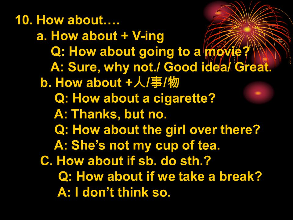 10. How about…. a. How about + V-ing Q: How about going to a movie.