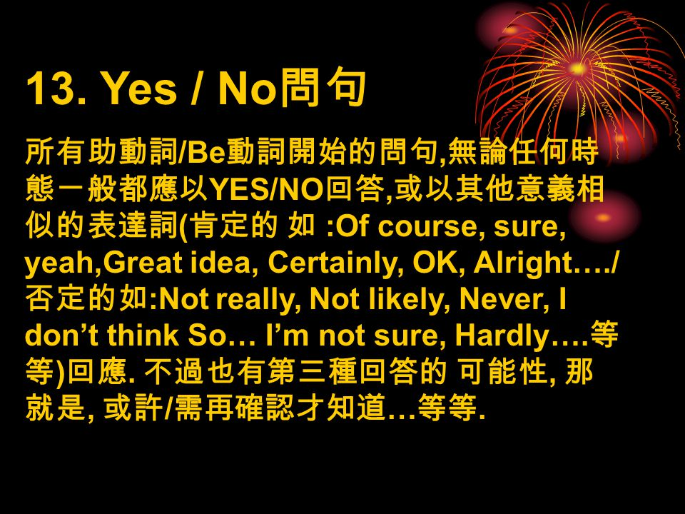 13. Yes / No 問句 所有助動詞 /Be 動詞開始的問句, 無論任何時 態ㄧ般都應以 YES/NO 回答, 或以其他意義相 似的表達詞 ( 肯定的 如 :Of course, sure, yeah,Great idea, Certainly, OK, Alright…./ 否定的如 :No