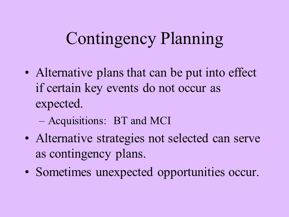 Contingency Planning Alternative plans that can be put into effect if certain key events do not occur as expected.
