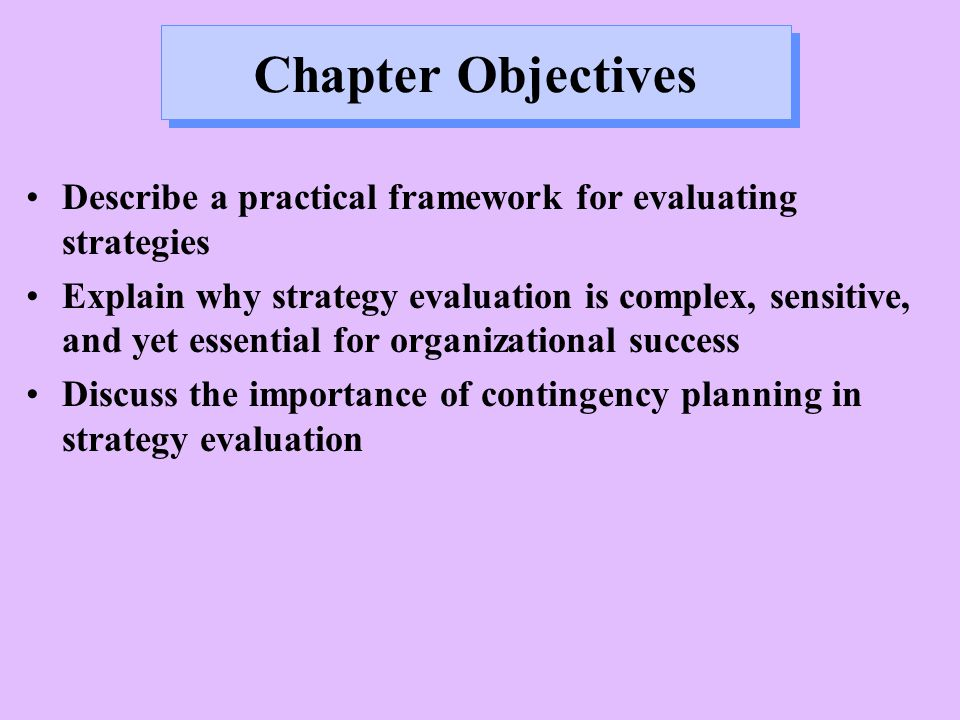 Chapter Objectives Describe a practical framework for evaluating strategies Explain why strategy evaluation is complex, sensitive, and yet essential for organizational success Discuss the importance of contingency planning in strategy evaluation
