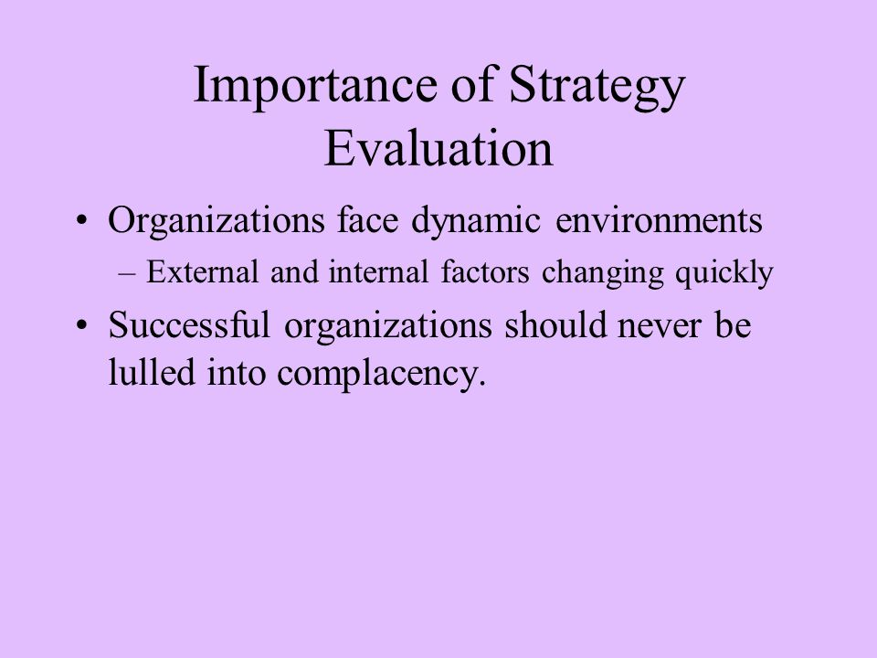 Importance of Strategy Evaluation Organizations face dynamic environments –External and internal factors changing quickly Successful organizations should never be lulled into complacency.