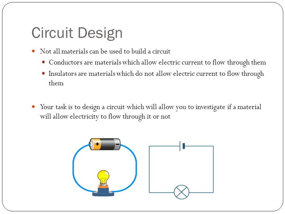 Circuit Design Not all materials can be used to build a circuit Conductors are materials which allow electric current to flow through them Insulators are materials which do not allow electric current to flow through them Your task is to design a circuit which will allow you to investigate if a material will allow electricity to flow through it or not