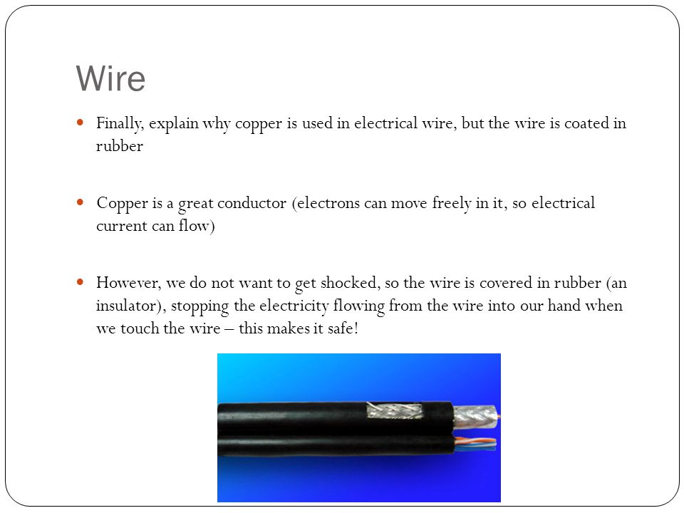 Wire Finally, explain why copper is used in electrical wire, but the wire is coated in rubber Copper is a great conductor (electrons can move freely in it, so electrical current can flow) However, we do not want to get shocked, so the wire is covered in rubber (an insulator), stopping the electricity flowing from the wire into our hand when we touch the wire – this makes it safe!